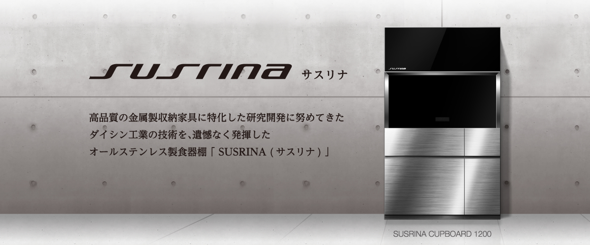 高品質の金属製収納家具に特化した研究開発に努めてきたダイシン工業の技術を、遺憾なく発揮したオールステンレス製食器棚「SUSRINA(サスリナ)」